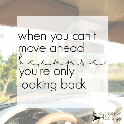 when you can't move ahead because you're only looking back