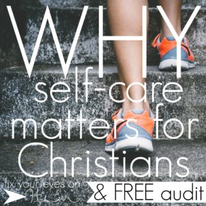 why self-care matters for Christians {and a free audit questionnaire!}