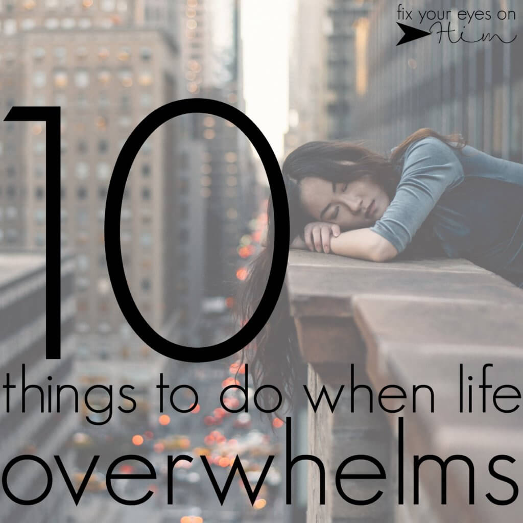 10 things to do when life overwhelms | fixyoureyesonhim.com #selfcare #body #mind #spirit