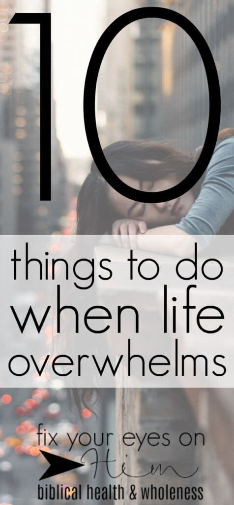 10 things to do when life overwhelms | fixyoureyesonhim.com #stress #anxiety #panic #fear #Bible #selfcare #self #care #Christian #faith #biblical #wholistic #health #body #mind #spirit #mental #overwhelmed #faith