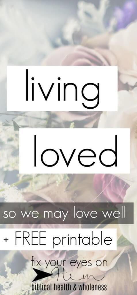 living loved so that we may love well | fixyoureyesonhim.com #love #Christian #faith #Bible #Biblical #freebie #printable #God