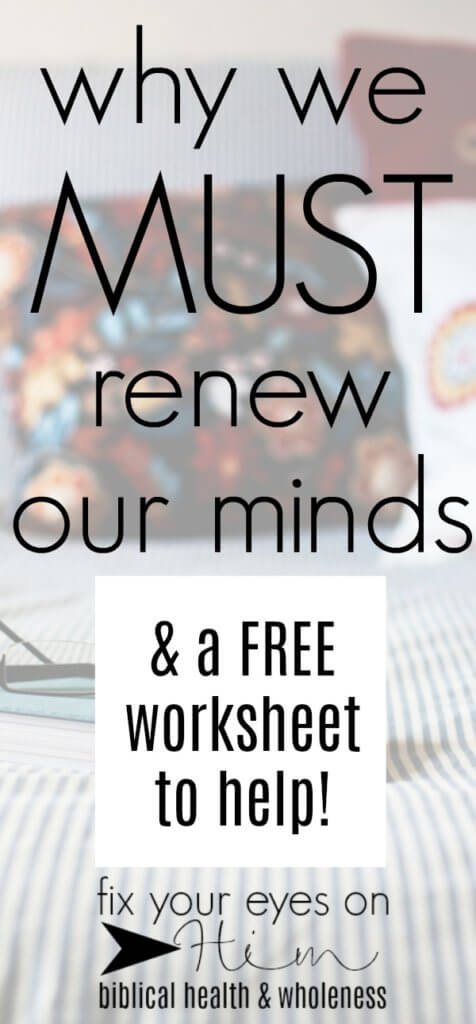 why we MUST renew our minds | fixyoureyesonhim.com #stress #anxiety #panic #fear #Bible #selfcare #self #care #Christian #faith #biblical #wholistic #health #body #mind #spirit #mental #freebie #worksheet #printable