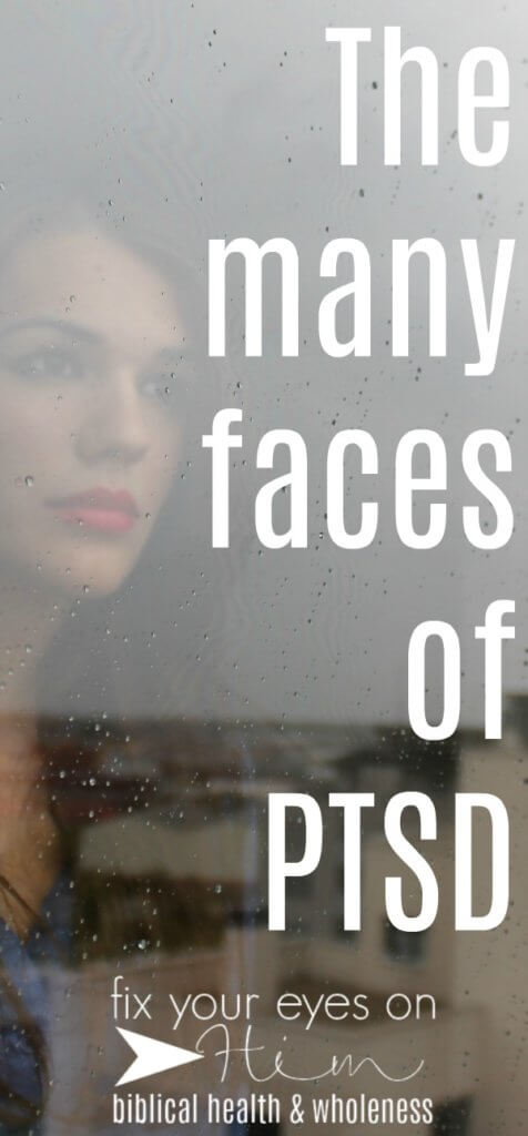 the many faces of PTSD | fixyoureyesonhim.com #ptsd #stress #anxiety #panic #fear #Bible #selfcare #self #care #Christian #faith #biblical #wholistic #health #body #mind #spirit #mental