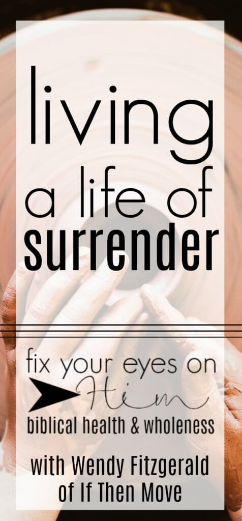 living a life of surrender | fixyoureyesonhim.com #faith #Bible #Christian #wisdom #surrender #Wendy #Fitzgerald #IfThenMove